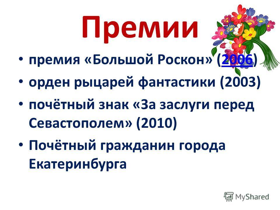 Премии премия «Большой Роскон» (2006)2006 орден рыцарей фантастики (2003) почётный знак «За заслуги перед Севастополем» (2010) Почётный гражданин города Екатеринбурга