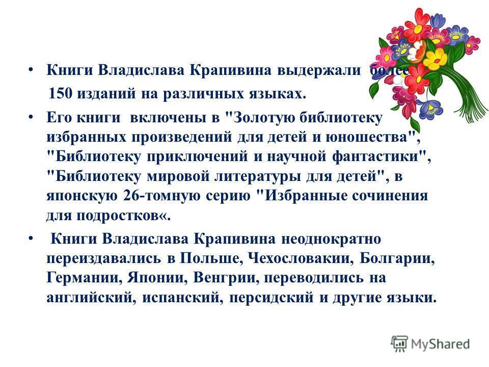Книги Владислава Крапивина выдержали более 150 изданий на различных языках. Его книги включены в