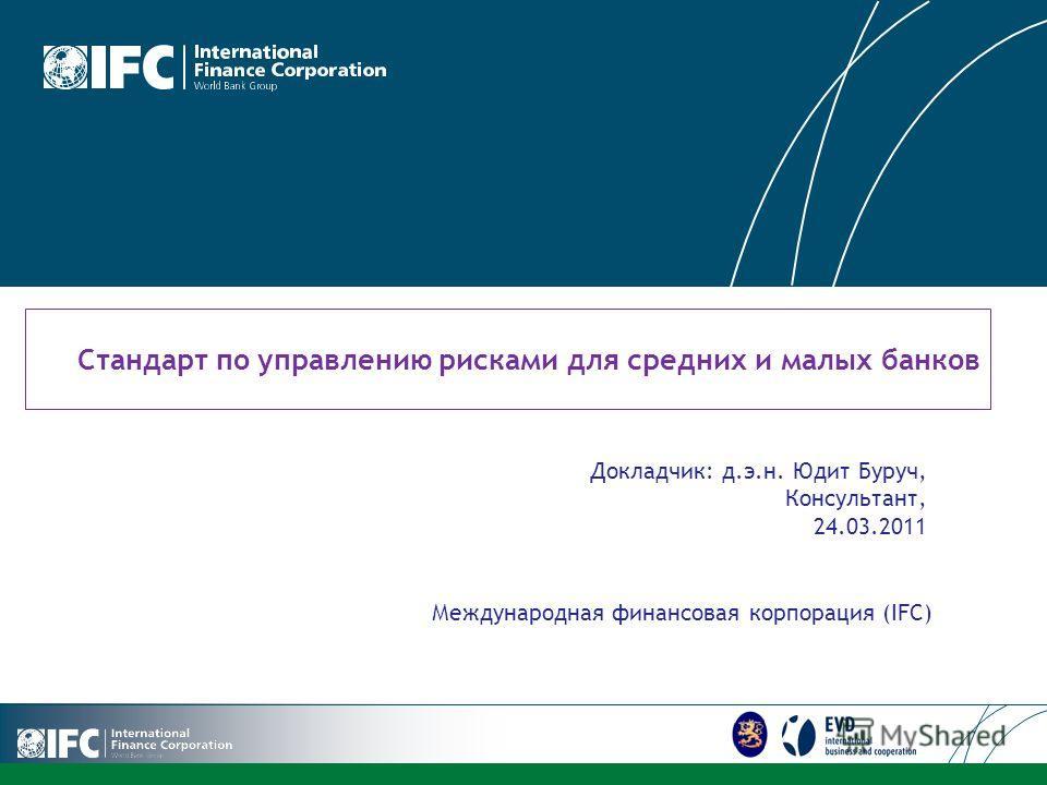 LOGO Стандарт по управлению рисками для средних и малых банков Международная финансовая корпорация (IFC) Докладчик: д.э.н. Юдит Буруч, Консультант, 24.03.2011