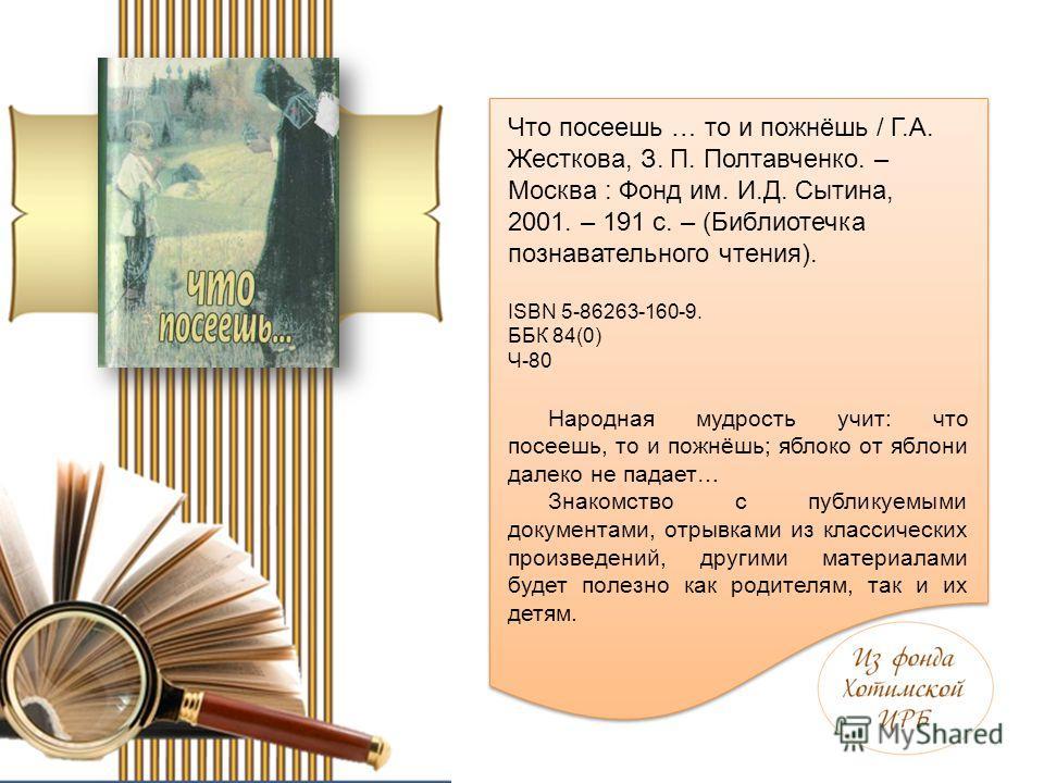 Что посеешь … то и пожнёшь / Г.А. Жесткова, З. П. Полтавченко. – Москва : Фонд им. И.Д. Сытина, 2001. – 191 с. – (Библиотечка познавательного чтения). ISBN 5-86263-160-9. ББК 84(0) Ч-80 Народная мудрость учит: что посеешь, то и пожнёшь; яблоко от ябл