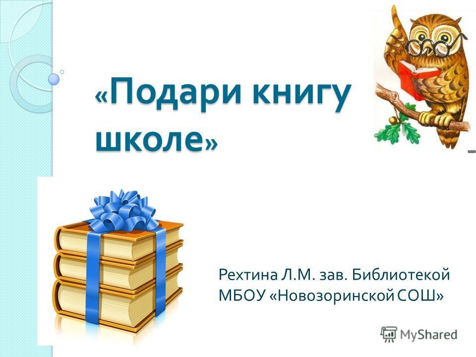 « Подари книгу школе » Рехтина Л. М. зав. Библиотекой МБОУ « Новозоринской СОШ »