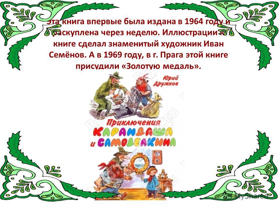 Эта книга впервые была издана в 1964 году и раскуплена через неделю. Иллюстрации к книге сделал знаменитый художник Иван Семёнов. А в 1969 году, в г. Прага этой книге присудили «Золотую медаль».