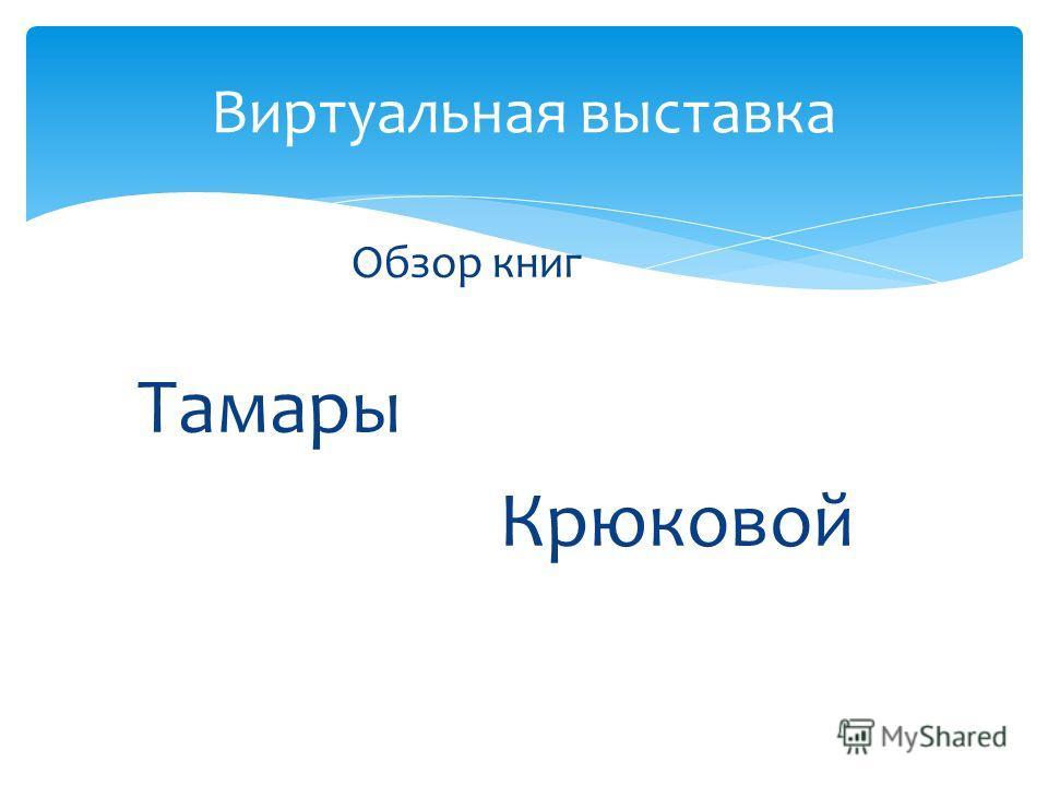 Обзор книг Тамары Крюковой Виртуальная выставка