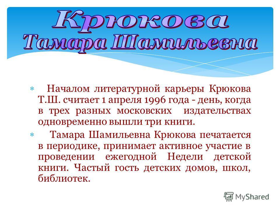 Началом литературной карьеры Крюкова Т.Ш. считает 1 апреля 1996 года - день, когда в трех разных московских издательствах одновременно вышли три книги. Тамара Шамильевна Крюкова печатается в периодике, принимает активное участие в проведении ежегодно