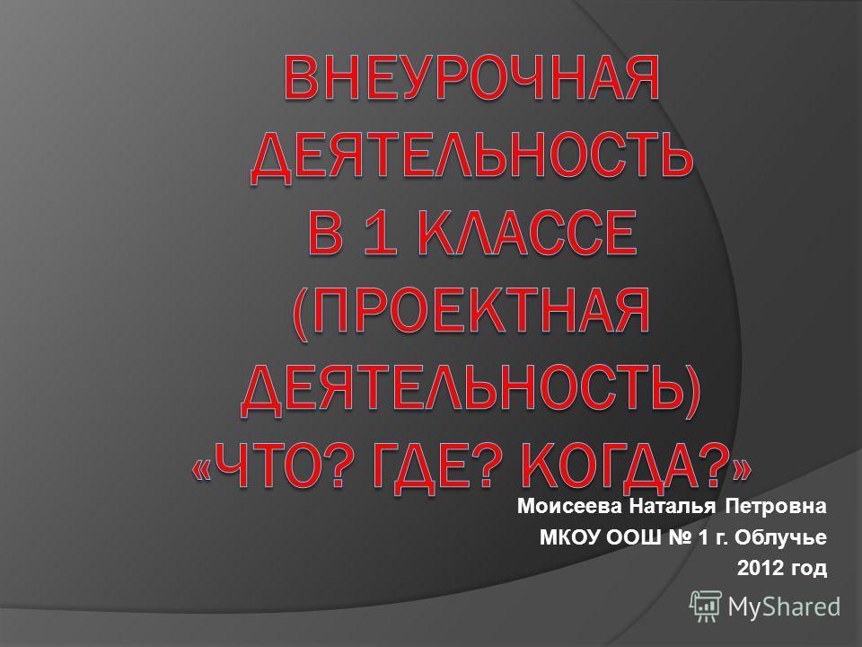 Моисеева Наталья Петровна МКОУ ООШ 1 г. Облучье 2012 год