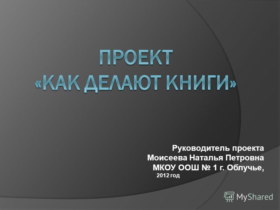Руководитель проекта Моисеева Наталья Петровна МКОУ ООШ 1 г. Облучье, 2012 год