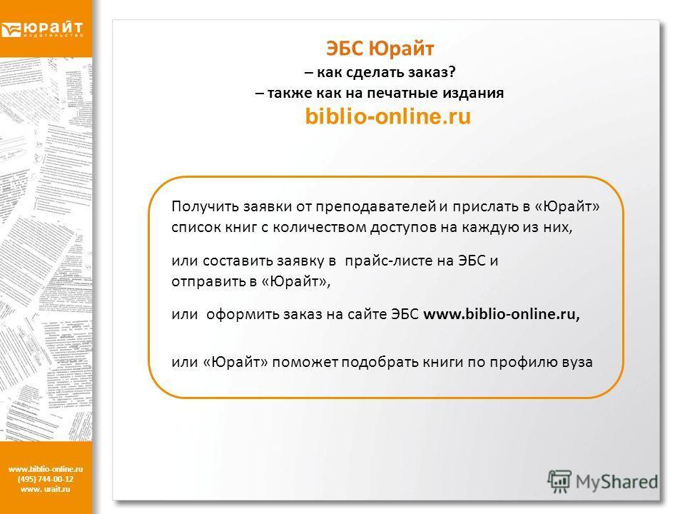 www.biblio-online.ru (495) 744-00-12 www. urait.ru ЭБС Юрайт – как сделать заказ? – также как на печатные издания biblio-online.ru Получить заявки от преподавателей и прислать в «Юрайт» список книг с количеством доступов на каждую из них, или состави