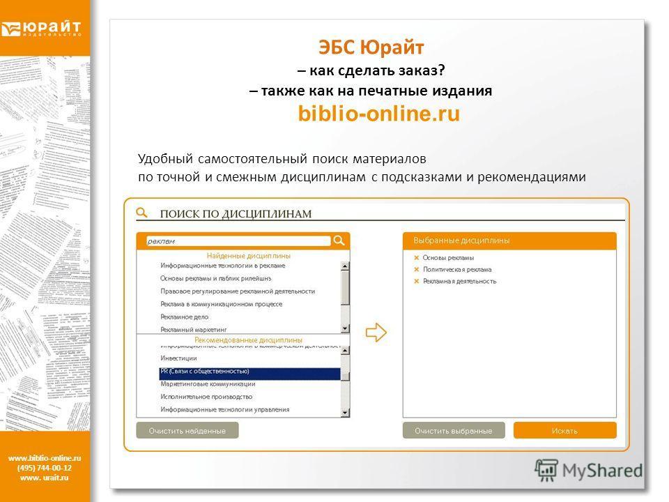 www.biblio-online.ru (495) 744-00-12 www. urait.ru ЭБС Юрайт – как сделать заказ? – также как на печатные издания biblio-online.ru Удобный самостоятельный поиск материалов по точной и смежным дисциплинам с подсказками и рекомендациями