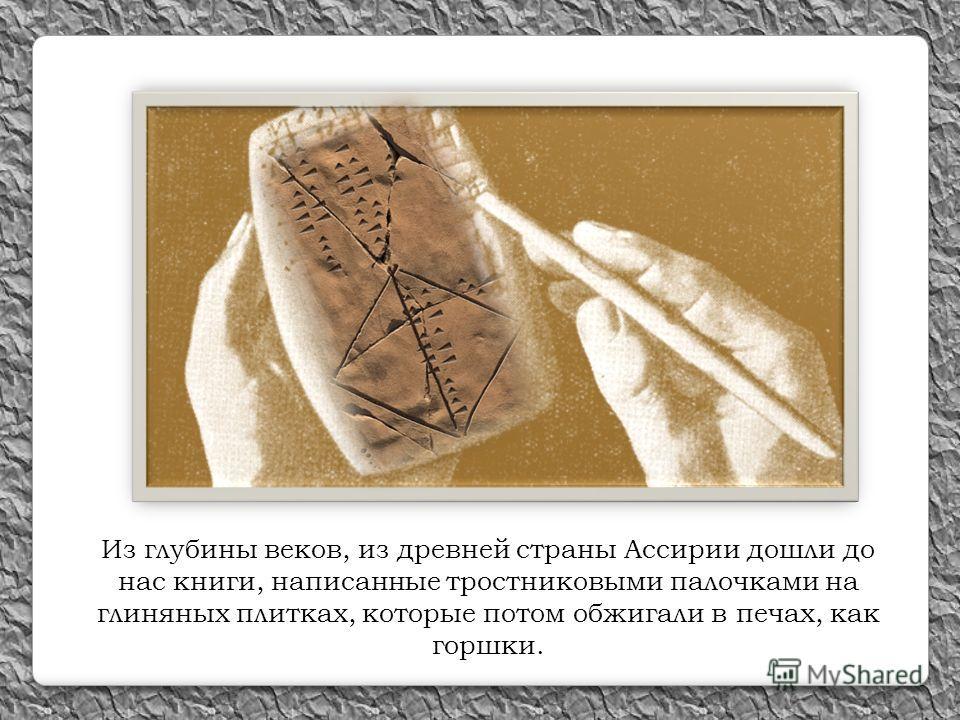 Из глубины веков, из древней страны Ассирии дошли до нас книги, написанные тростниковыми палочками на глиняных плитках, которые потом обжигали в печах, как горшки.
