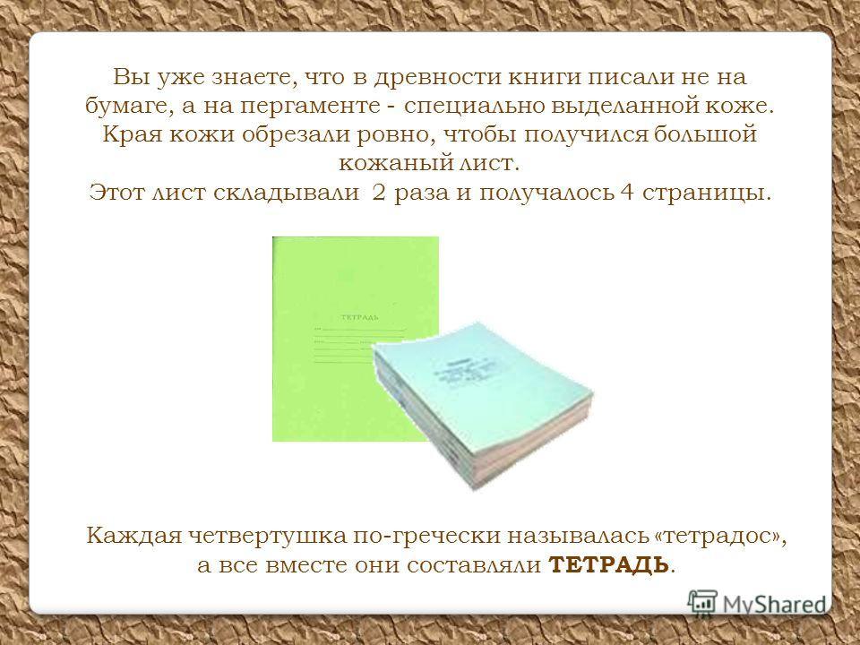 Вы уже знаете, что в древности книги писали не на бумаге, а на пергаменте - специально выделанной коже. Края кожи обрезали ровно, чтобы получился большой кожаный лист. Этот лист складывали 2 раза и получалось 4 страницы. Каждая четвертушка по-греческ