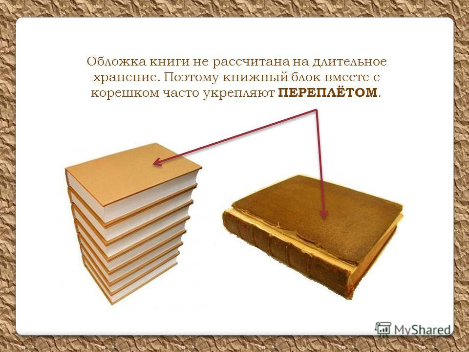 Обложка книги не рассчитана на длительное хранение. Поэтому книжный блок вместе с корешком часто укрепляют ПЕРЕПЛЁТОМ.