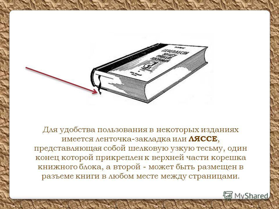 Для удобства пользования в некоторых изданиях имеется ленточка-закладка или ЛЯССЕ, представляющая собой шелковую узкую тесьму, один конец которой прикреплен к верхней части корешка книжного блока, а второй - может быть размещен в разъеме книги в любо