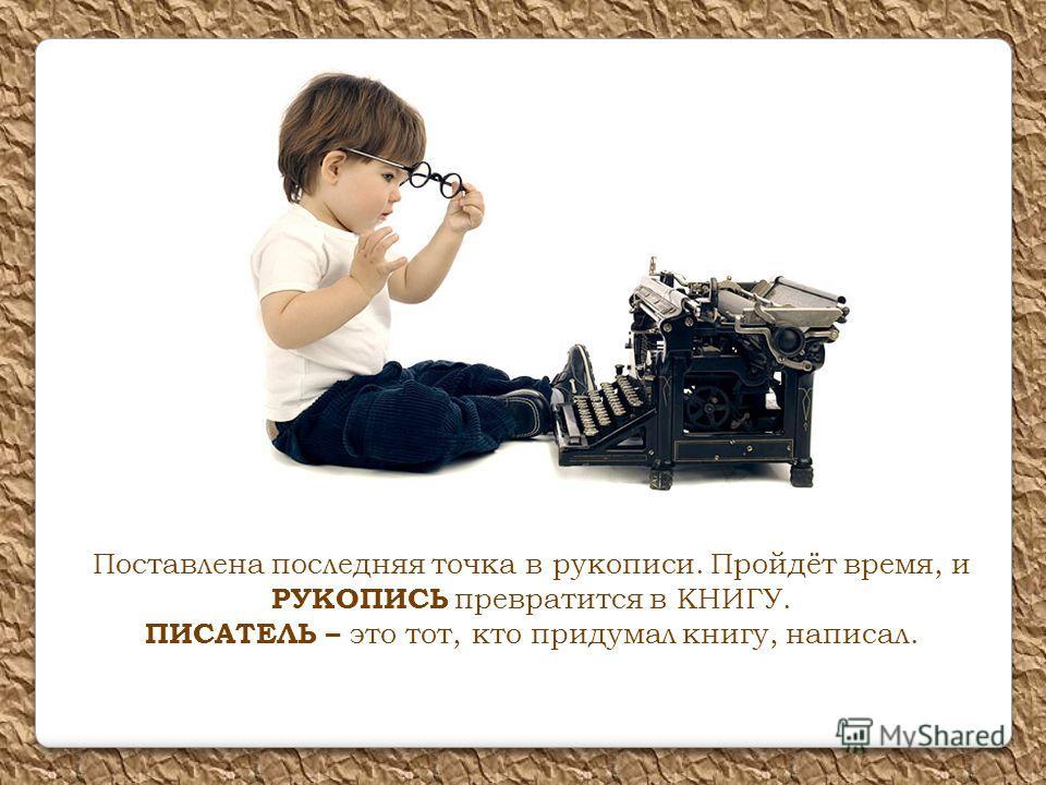 Поставлена последняя точка в рукописи. Пройдёт время, и РУКОПИСЬ превратится в КНИГУ. ПИСАТЕЛЬ – это тот, кто придумал книгу, написал.