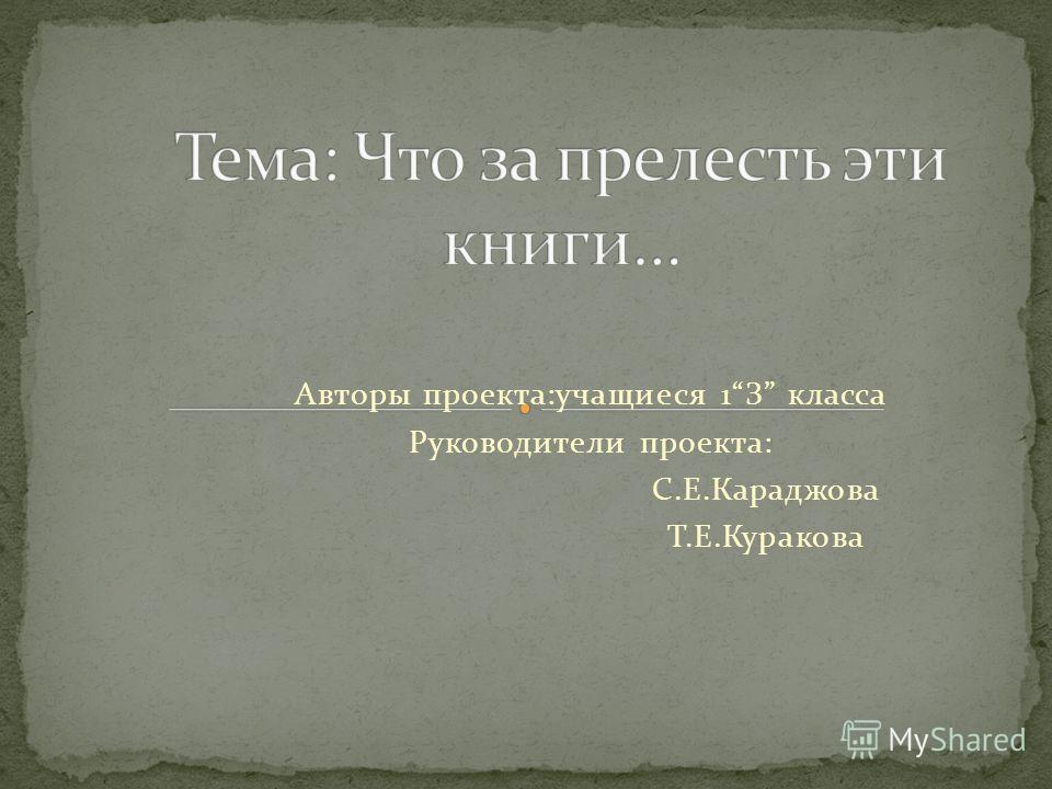 Авторы проекта:учащиеся 1З класса Руководители проекта: С.Е.Караджова Т.Е.Куракова