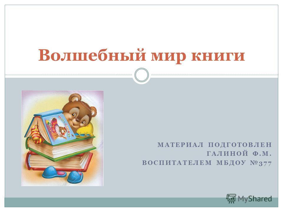 МАТЕРИАЛ ПОДГОТОВЛЕН ГАЛИНОЙ Ф.М. ВОСПИТАТЕЛЕМ МБДОУ 377 Волшебный мир книги