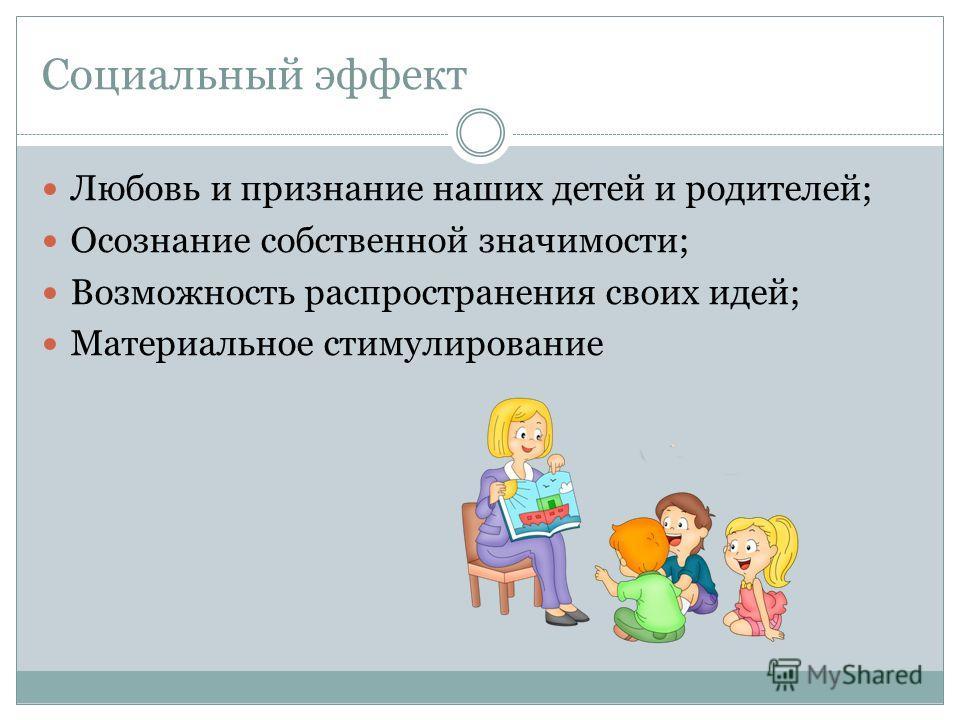 Социальный эффект Любовь и признание наших детей и родителей; Осознание собственной значимости; Возможность распространения своих идей; Материальное стимулирование