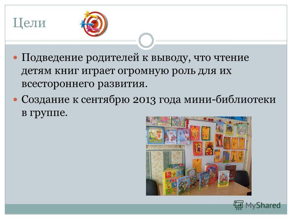 Цели Подведение родителей к выводу, что чтение детям книг играет огромную роль для их всестороннего развития. Создание к сентябрю 2013 года мини-библиотеки в группе.