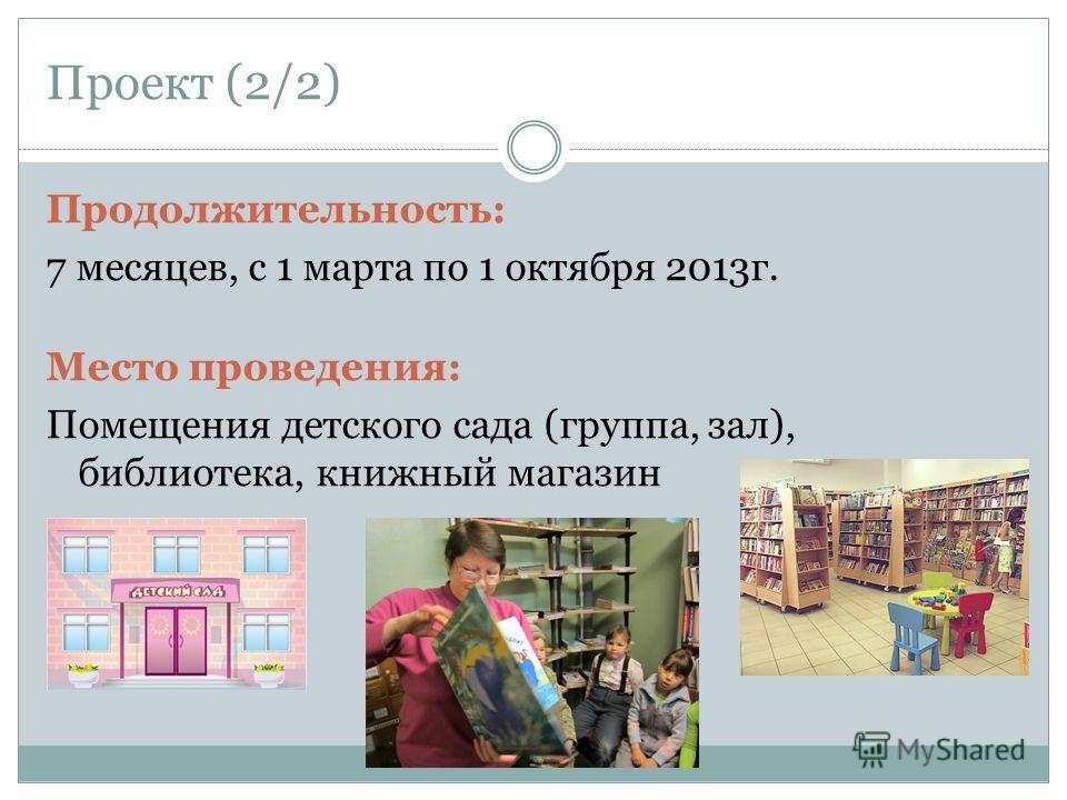Проект (2/2) Продолжительность: 7 месяцев, с 1 марта по 1 октября 2013г. Место проведения: Помещения детского сада (группа, зал), библиотека, книжный магазин