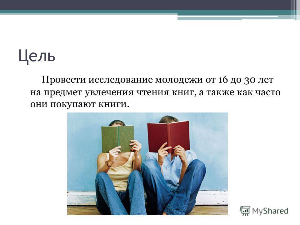 Цель Провести исследование молодежи от 16 до 30 лет на предмет увлечения чтения книг, а также как часто они покупают книги.
