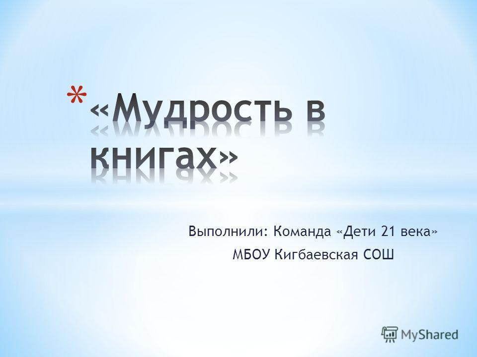 Выполнили: Команда «Дети 21 века» МБОУ Кигбаевская СОШ