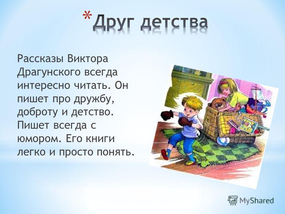 Рассказы Виктора Драгунского всегда интересно читать. Он пишет про дружбу, доброту и детство. Пишет всегда с юмором. Его книги легко и просто понять.