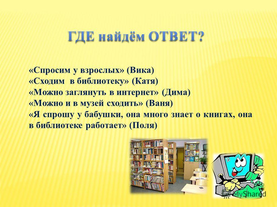 «Спросим у взрослых» (Вика) «Сходим в библиотеку» (Катя) «Можно заглянуть в интернет» (Дима) «Можно и в музей сходить» (Ваня) «Я спрошу у бабушки, она много знает о книгах, она в библиотеке работает» (Поля)