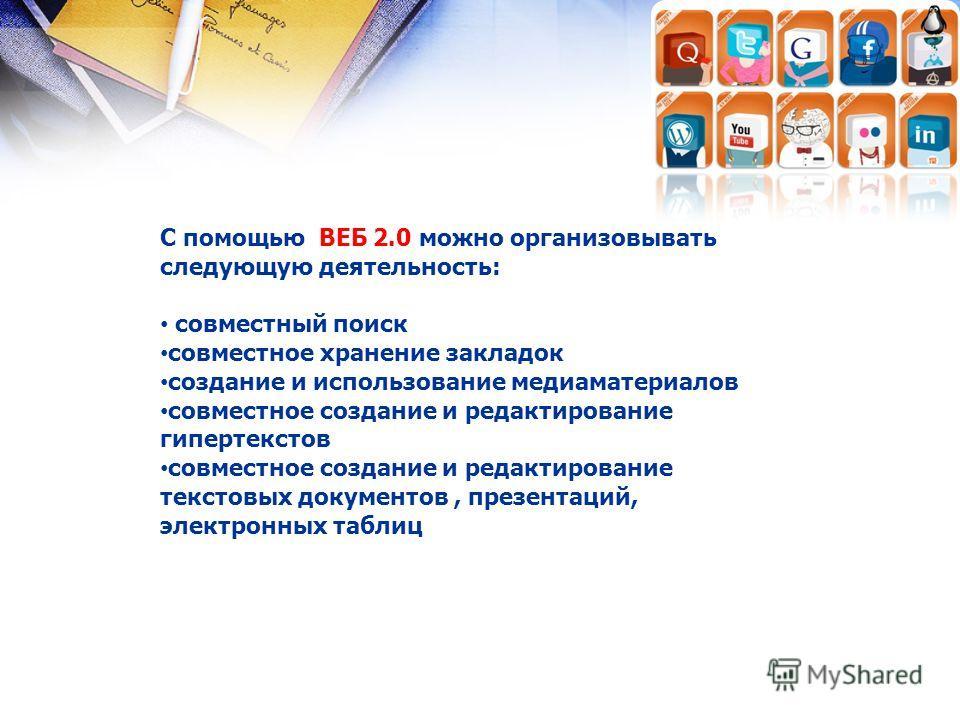 С помощью ВЕБ 2.0 можно организовывать следующую деятельность: совместный поиск совместное хранение закладок создание и использование медиаматериалов совместное создание и редактирование гипертекстов совместное создание и редактирование текстовых док