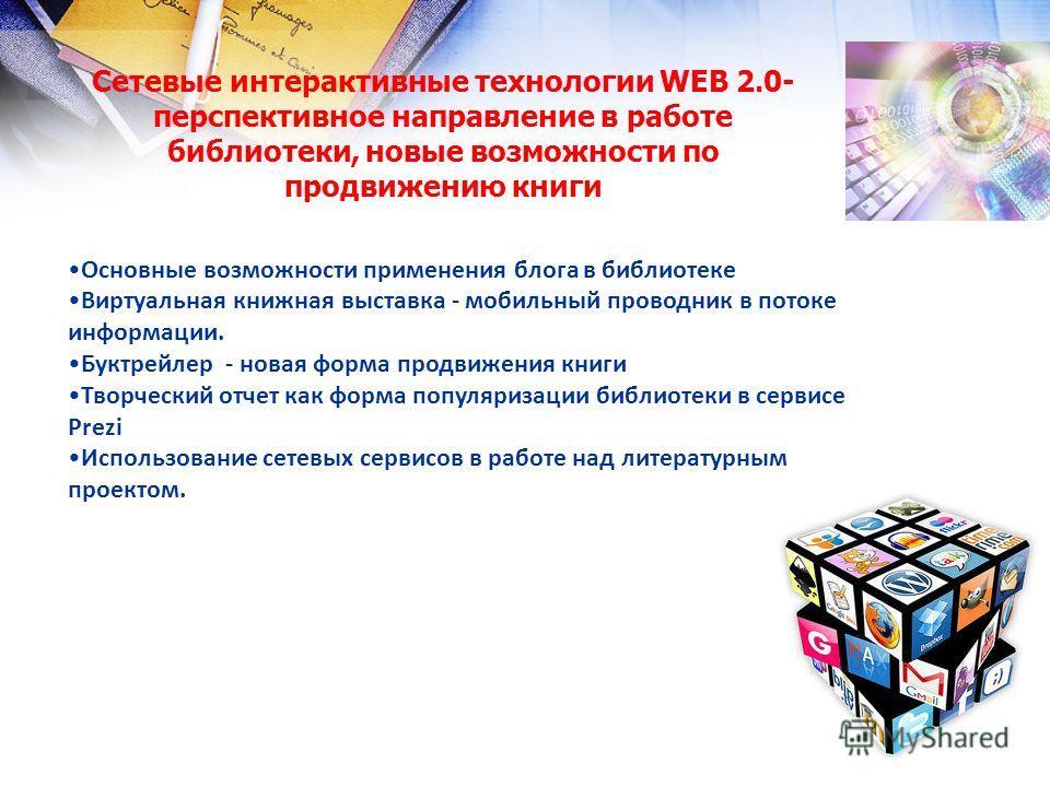 Сетевые интерактивные технологии WEB 2.0- перспективное направление в работе библиотеки, новые возможности по продвижению книги Основные возможности применения блога в библиотеке Виртуальная книжная выставка - мобильный проводник в потоке информации.