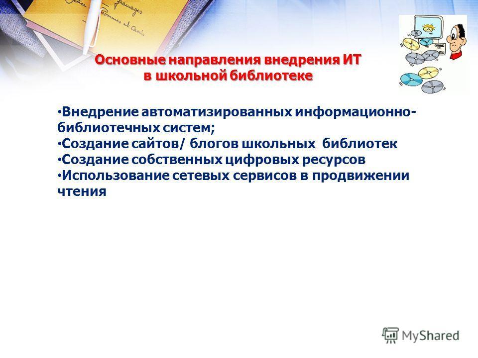 Основные направления внедрения ИТ в школьной библиотеке Внедрение автоматизированных информационно- библиотечных систем; Создание сайтов/ блогов школьных библиотек Создание собственных цифровых ресурсов Использование сетевых сервисов в продвижении чт