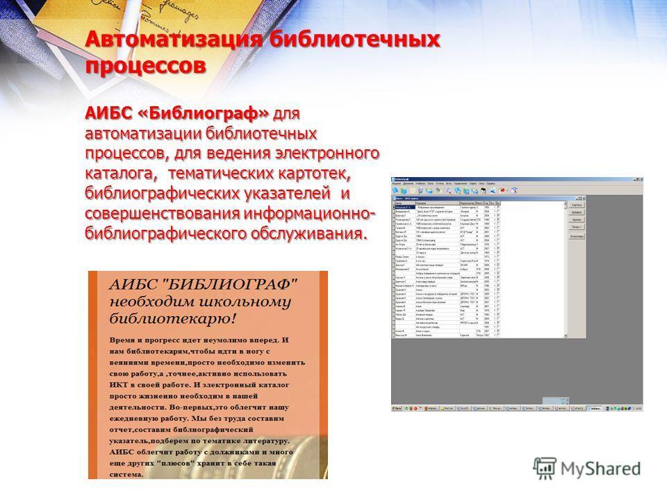 Автоматизация библиотечных процессов АИБС «Библиограф» для автоматизации библиотечных процессов, для ведения электронного каталога, тематических картотек, библиографических указателей и совершенствования информационно- библиографического обслуживания