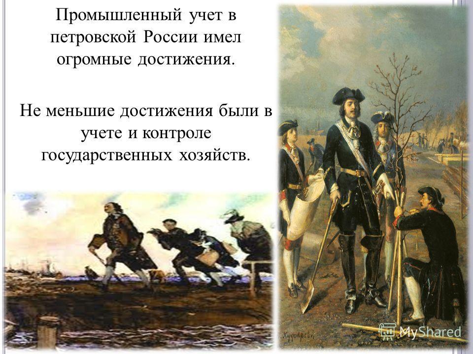 Промышленный учет в петровской России имел огромные достижения. Не меньшие достижения были в учете и контроле государственных хозяйств.