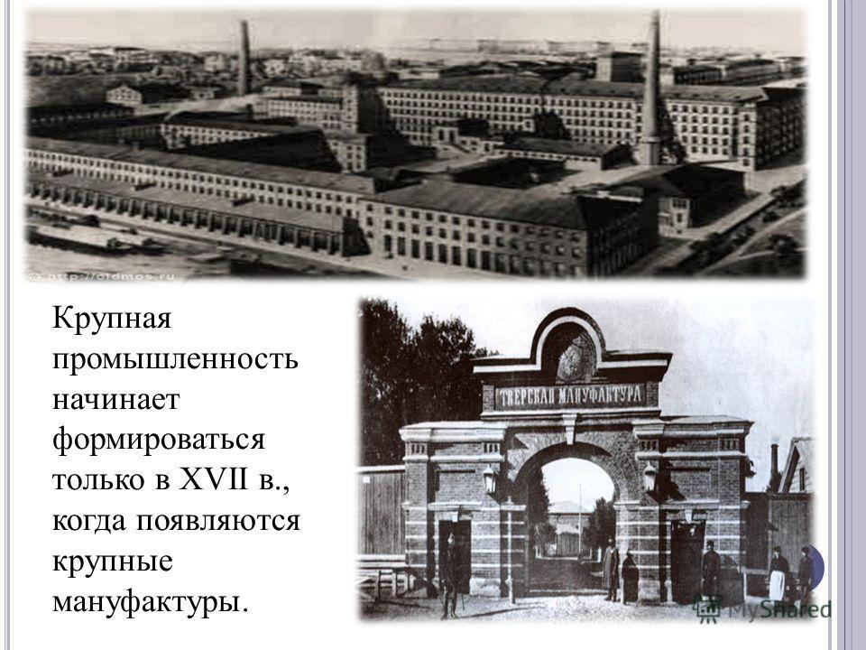 Крупная промышленность начинает формироваться только в XVII в., когда появляются крупные мануфактуры.