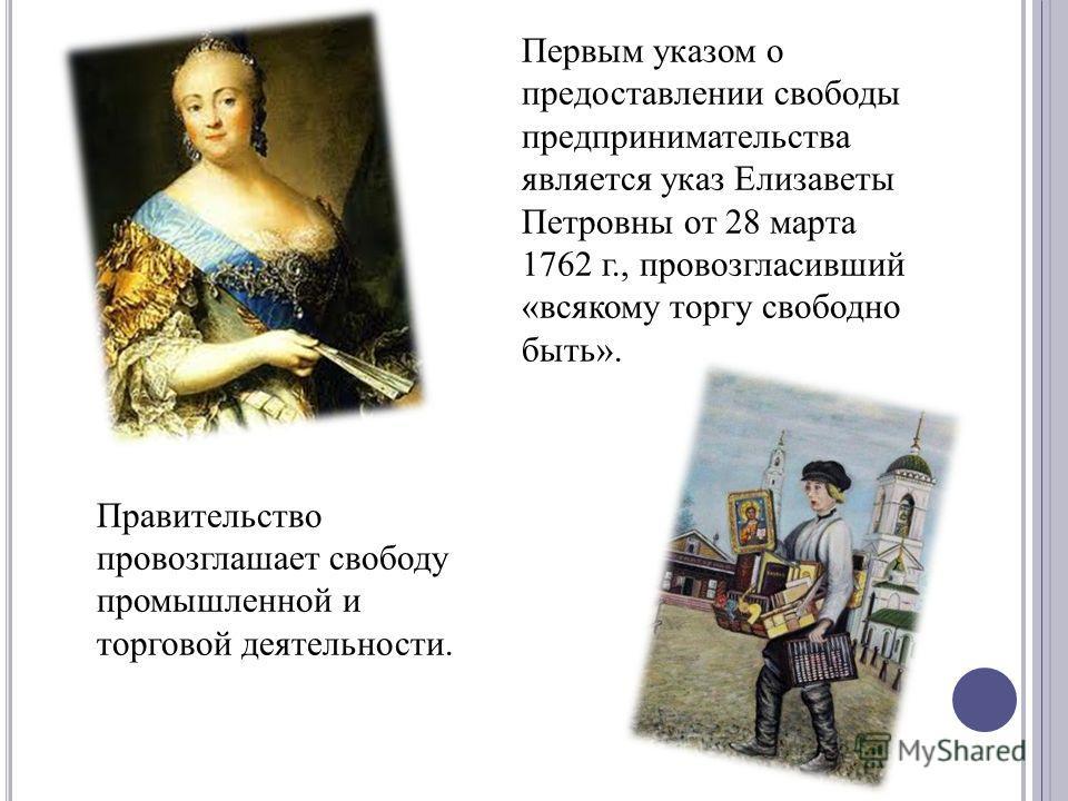 Правительство провозглашает свободу промышленной и торговой деятельности. Первым указом о предоставлении свободы предпринимательства является указ Елизаветы Петровны от 28 марта 1762 г., провозгласивший «всякому торгу свободно быть».
