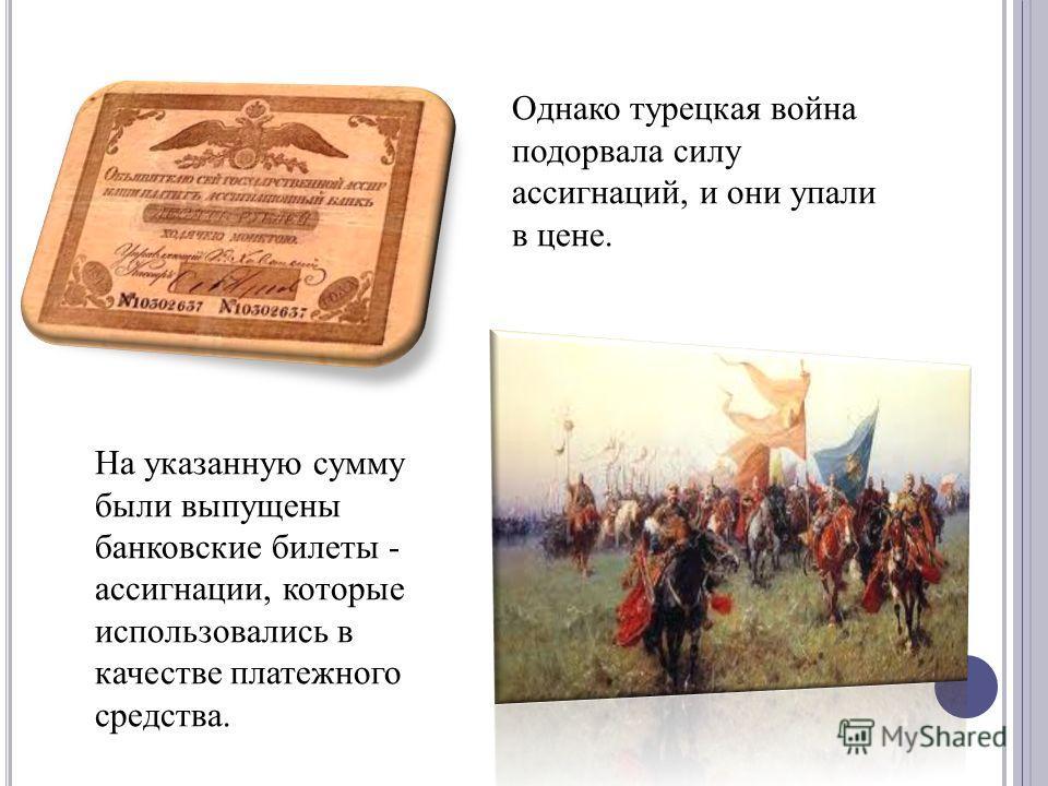 На указанную сумму были выпущены банковские билеты - ассигнации, которые использовались в качестве платежного средства. Однако турецкая война подорвала силу ассигнаций, и они упали в цене.