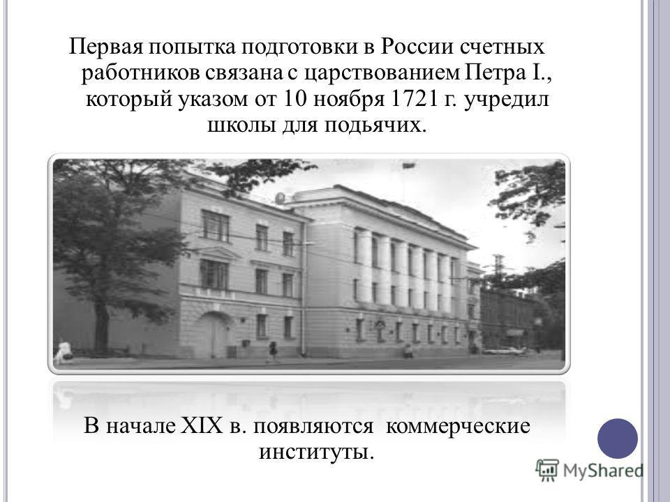 Первая попытка подготовки в России счетных работников связана с царствованием Петра I., который указом от 10 ноября 1721 г. учредил школы для подьячих. В начале XIX в. появляются коммерческие институты.