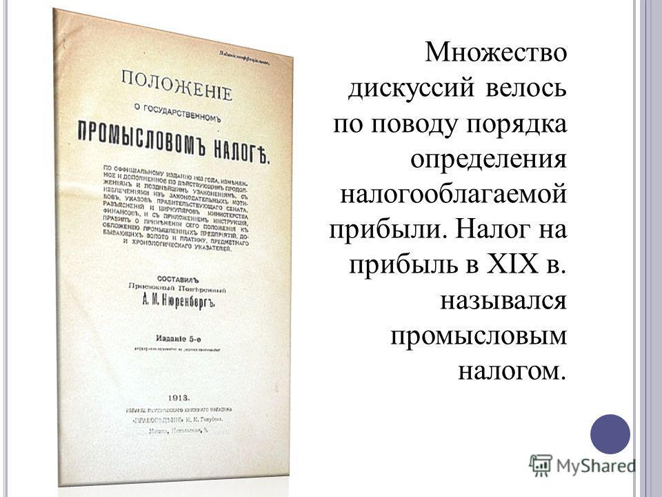 Множество дискуссий велось по поводу порядка определения налогооблагаемой прибыли. Налог на прибыль в XIX в. назывался промысловым налогом.