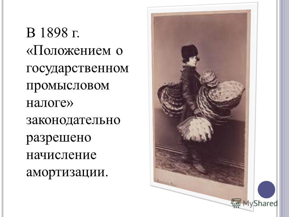 В 1898 г. «Положением о государственном промысловом налоге» законодательно разрешено начисление амортизации.