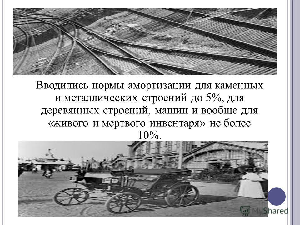 Вводились нормы амортизации для каменных и металлических строений до 5%, для деревянных строений, машин и вообще для «живого и мертвого инвентаря» не более 10%.