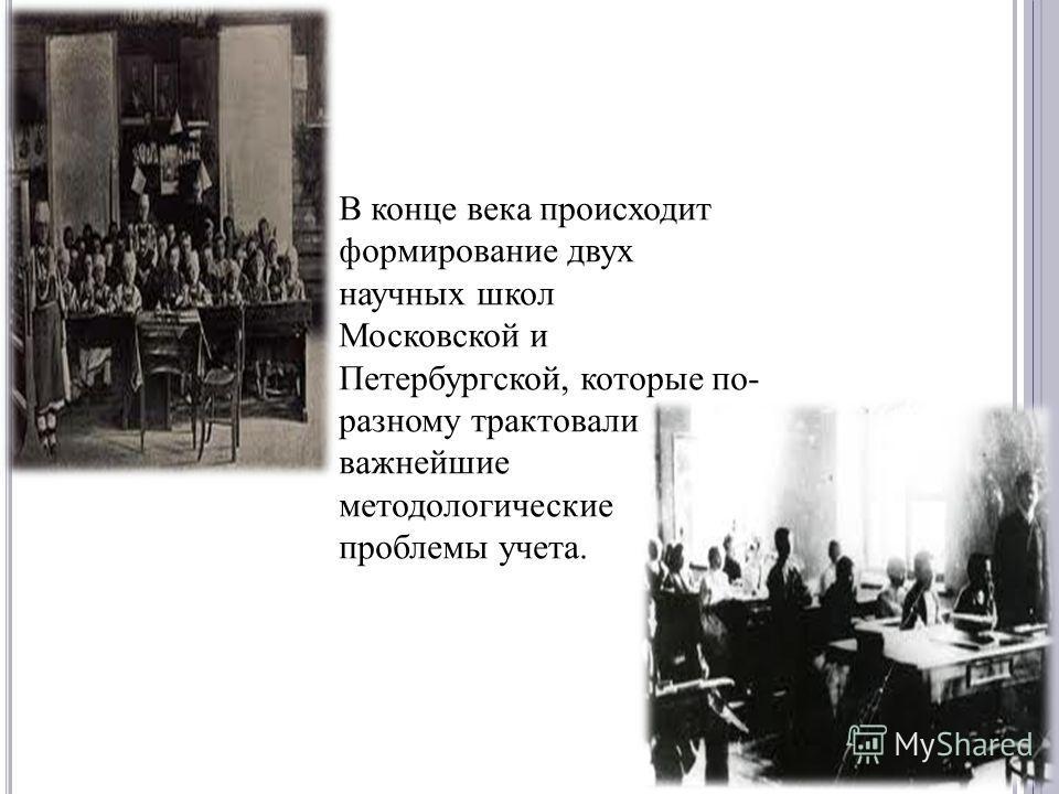В конце века происходит формирование двух научных школ Московской и Петербургской, которые по- разному трактовали важнейшие методологические проблемы учета.
