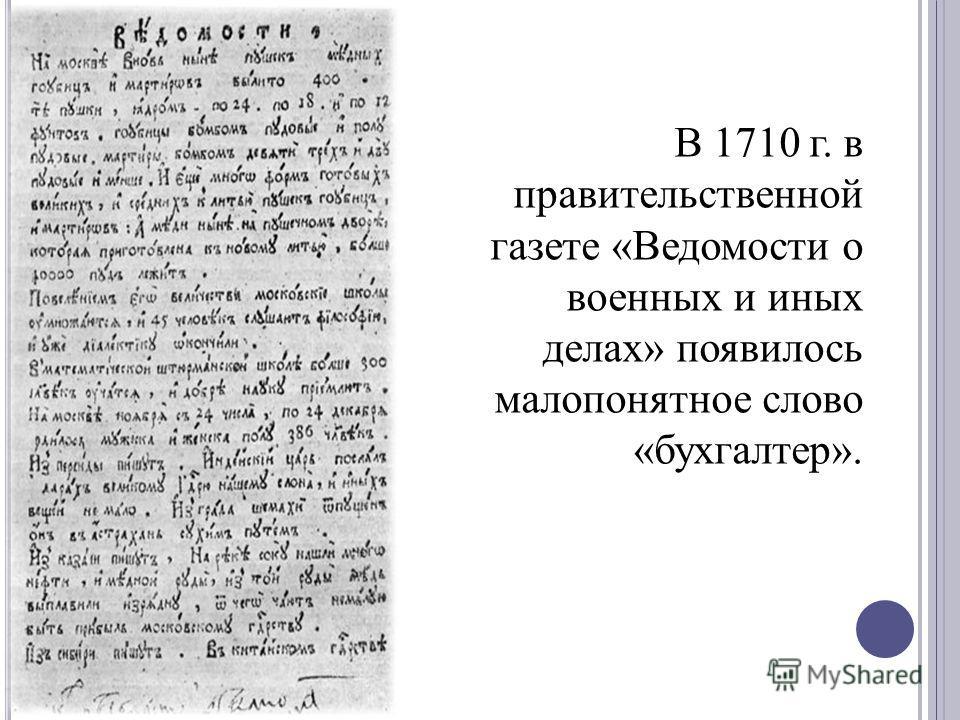 В 1710 г. в правительственной газете «Ведомости о военных и иных делах» появилось малопонятное слово «бухгалтер».