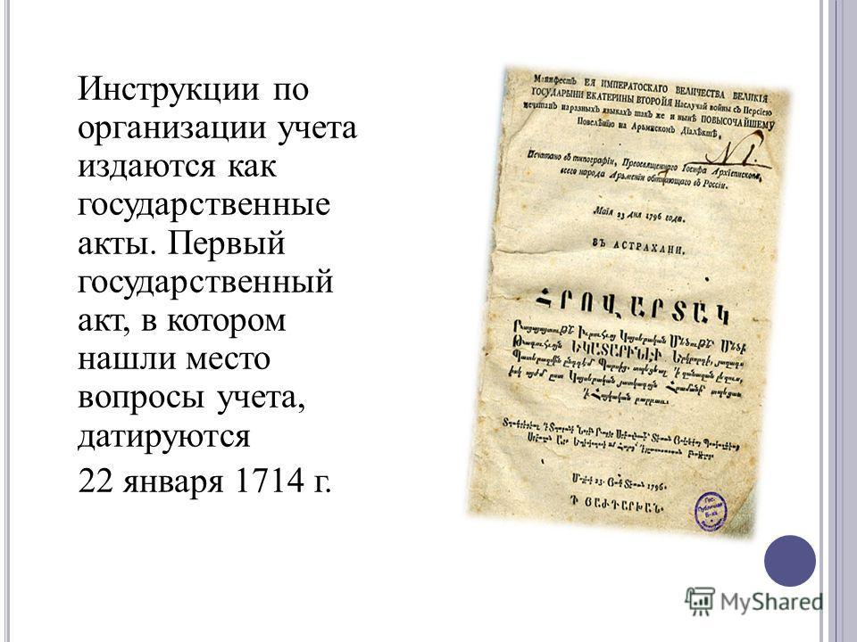 Инструкции по организации учета издаются как государственные акты. Первый государственный акт, в котором нашли место вопросы учета, датируются 22 января 1714 г.