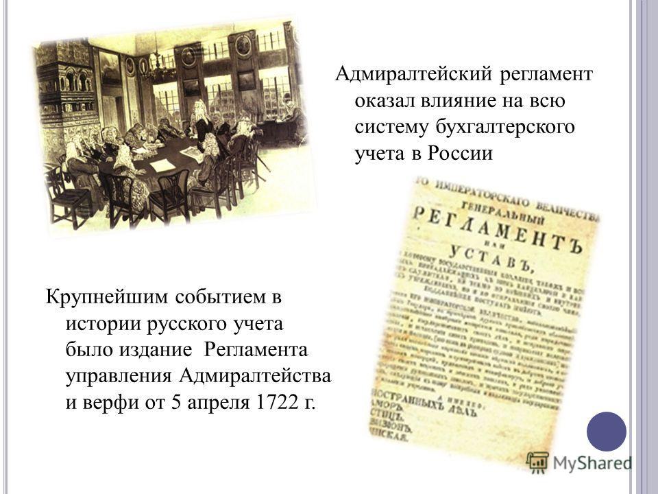 Крупнейшим событием в истории русского учета было издание Регламента управления Адмиралтейства и верфи от 5 апреля 1722 г. Адмиралтейский регламент оказал влияние на всю систему бухгалтерского учета в России