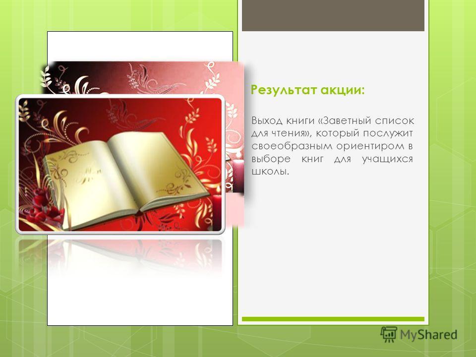 Результат акции: Выход книги «Заветный список для чтения», который послужит своеобразным ориентиром в выборе книг для учащихся школы.