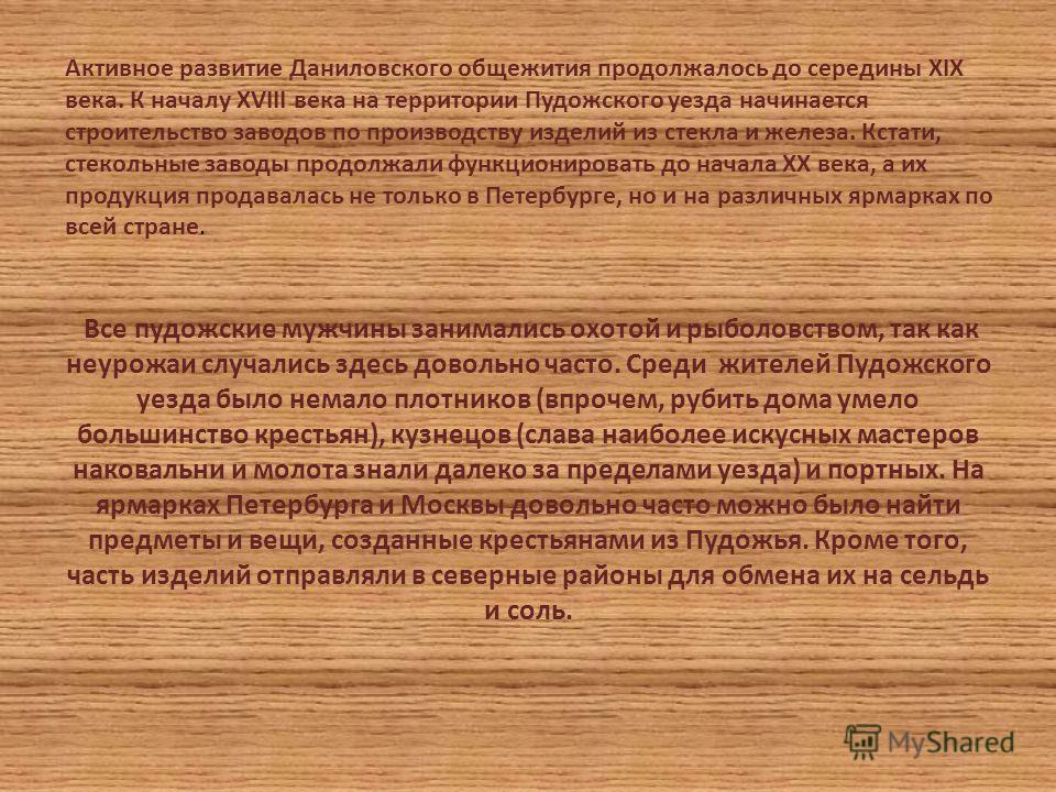 Активное развитие Даниловского общежития продолжалось до середины XIX века. К началу XVIII века на территории Пудожского уезда начинается строительство заводов по производству изделий из стекла и железа. Кстати, стекольные заводы продолжали функциони