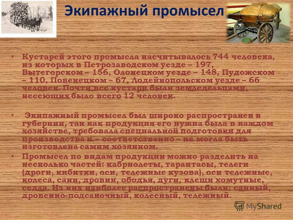 Экипажный промысел Кустарей этого промысла насчитывалось 744 человека, из которых в Петрозаводском уезде – 197, Вытегорском – 156, Олонецком уезде – 148, Пудожском – 110, Повенецком – 67, Лодейнопольском уезде – 66 человек. Почти все кустари были зем