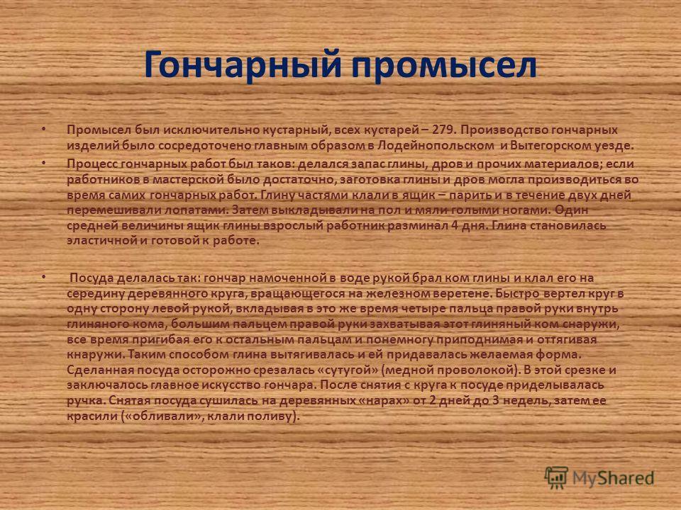 Гончарный промысел Промысел был исключительно кустарный, всех кустарей – 279. Производство гончарных изделий было сосредоточено главным образом в Лодейнопольском и Вытегорском уезде. Процесс гончарных работ был таков: делался запас глины, дров и проч
