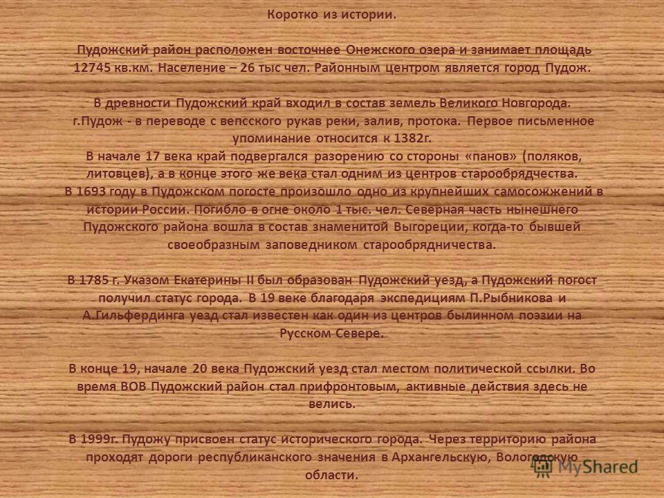 Коротко из истории. Пудожский район расположен восточнее Онежского озера и занимает площадь 12745 кв.км. Население – 26 тыс чел. Районным центром является город Пудож. В древности Пудожский край входил в состав земель Великого Новгорода. г.Пудож - в