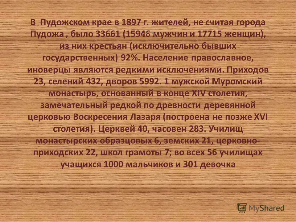 В Пудожском крае в 1897 г. жителей, не считая города Пудожа, было 33661 (15946 мужчин и 17715 женщин), из них крестьян (исключительно бывших государственных) 92%. Население православное, иноверцы являются редкими исключениями. Приходов 23, селений 43