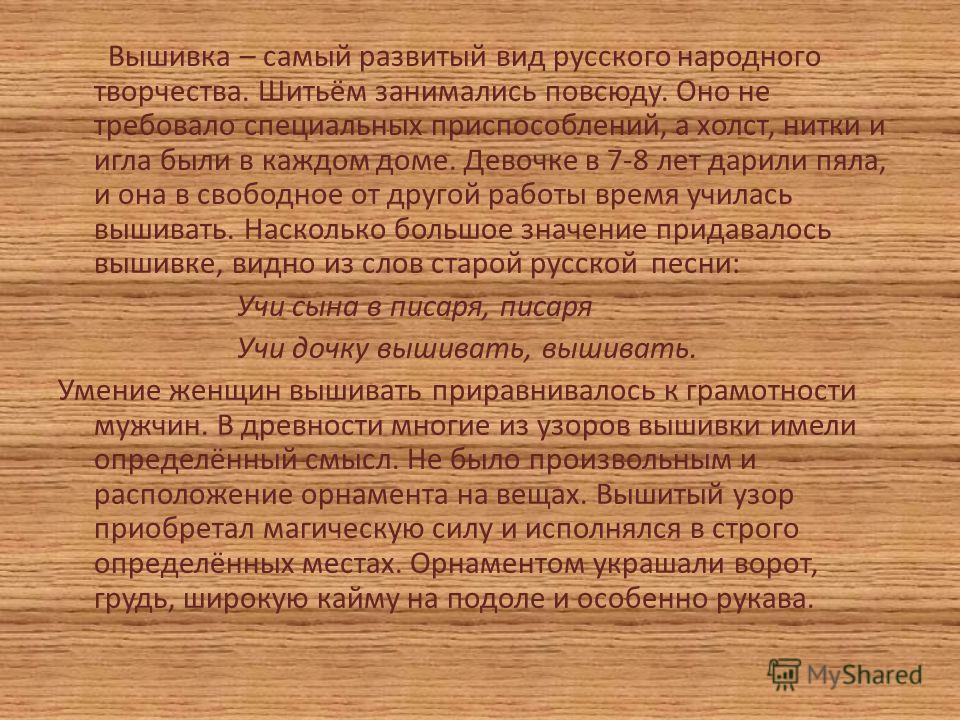 Вышивка – самый развитый вид русского народного творчества. Шитьём занимались повсюду. Оно не требовало специальных приспособлений, а холст, нитки и игла были в каждом доме. Девочке в 7-8 лет дарили пяла, и она в свободное от другой работы время учил