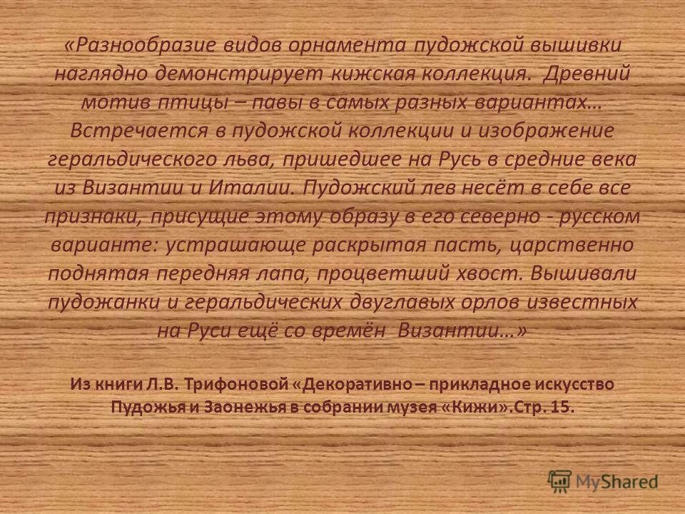 «Разнообразие видов орнамента пудожской вышивки наглядно демонстрирует кижская коллекция. Древний мотив птицы – павы в самых разных вариантах… Встречается в пудожской коллекции и изображение геральдического льва, пришедшее на Русь в средние века из В